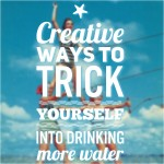 Creative Ways To Trick Yourself into Drinking More Water